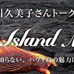 """長谷川久美子さんトークショー""""Big Island Maoli"""" ~まだきっと知らない、ハワイ島の魅力について~"""